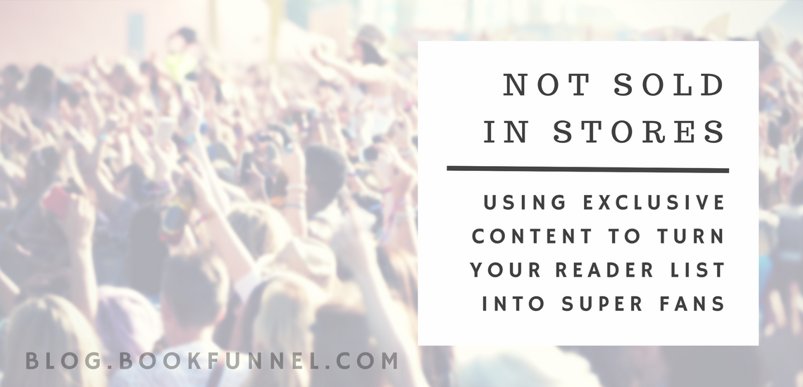 Not Sold In Stores: Using Exclusive Content To Turn Your Reader List Into Super Fans by BookFunnel Blog